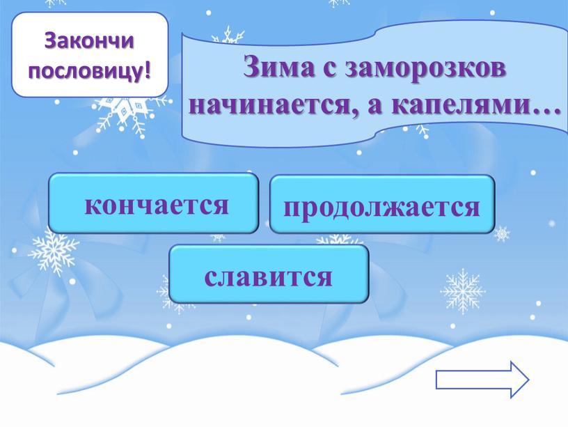 Закончи пословицу! Зима с заморозков начинается, а капелями… славится продолжается кончается
