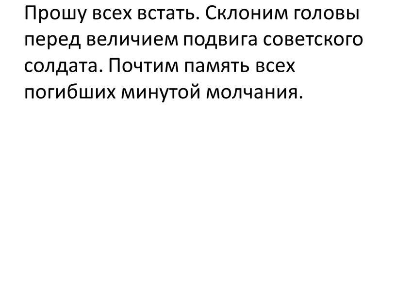 Прошу всех встать. Склоним головы перед величием подвига советского солдата