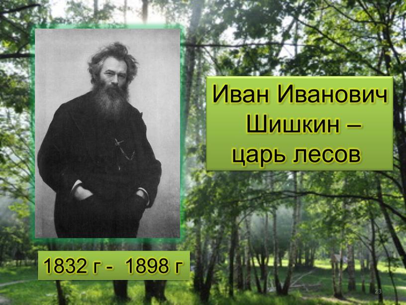 Иван Иванович Шишкин – царь лесов 1832 г - 1898 г 23
