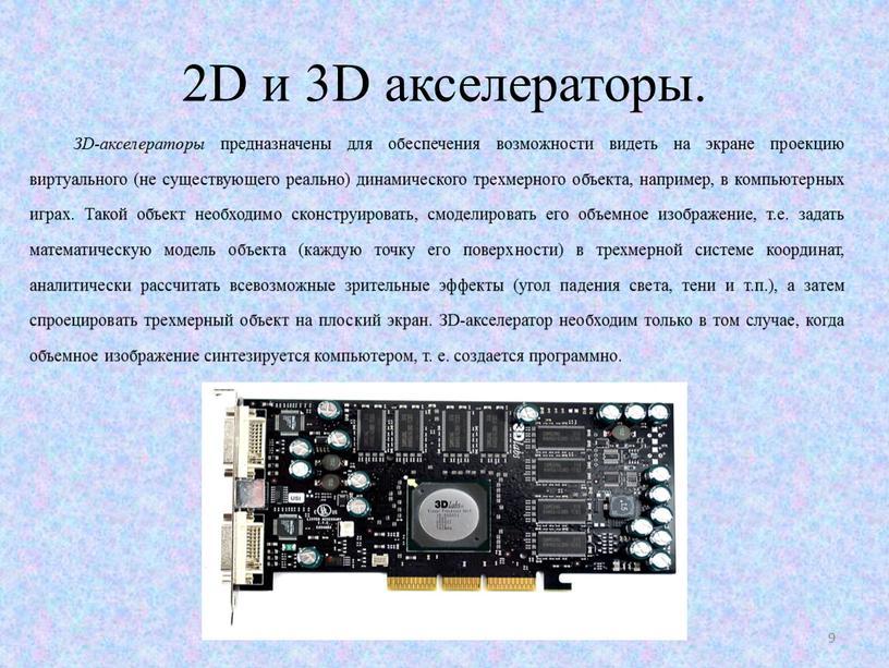 D и 3D акселераторы. ЗD-акселераторы предназначены для обеспечения возможности видеть на экране проекцию виртуального (не существующего реально) динамического трехмерного объекта, например, в компьютерных играх