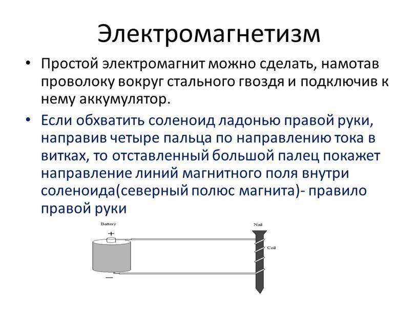 Электромагнетизм Простой электромагнит можно сделать, намотав проволоку вокруг стального гвоздя и подключив к нему аккумулятор