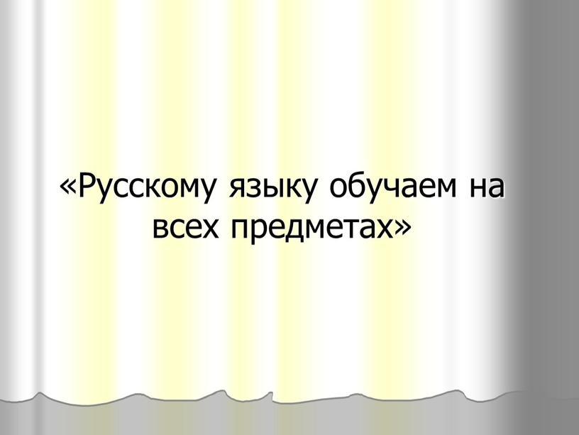 Русскому языку обучаем на всех предметах»