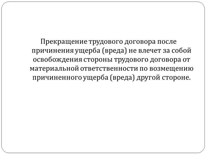 Прекращение трудового договора после причинения ущерба (вреда) не влечет за собой освобождения стороны трудового договора от материальной ответственности по возмещению причиненного ущерба (вреда) другой стороне