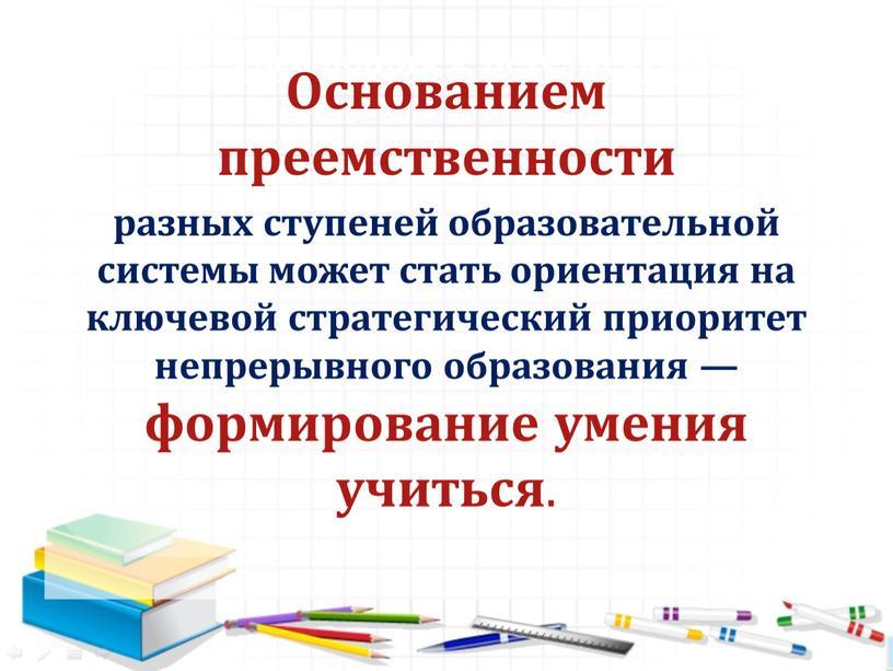 Требования к результатам Основанием преемственности разных ступеней образовательной системы может стать ориентация на ключевой стратегический приоритет непрерывного образования — формирование умения учиться