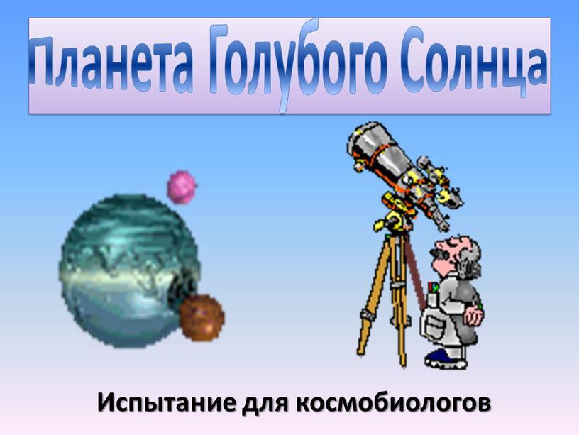 Планета Голубого Солнца Испытание для космобиологов
