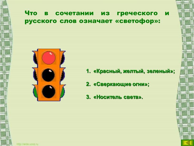 Что в сочетании из греческого и русского слов означает «светофор»: «Красный, желтый, зеленый»; «Сверкающие огни»; «Носитель света»