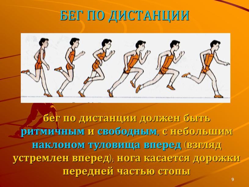 БЕГ ПО ДИСТАНЦИИ бег по дистанции должен быть ритмичным и свободным, с небольшим наклоном туловища вперед (взгляд устремлен вперед); нога касается дорожки передней частью стопы