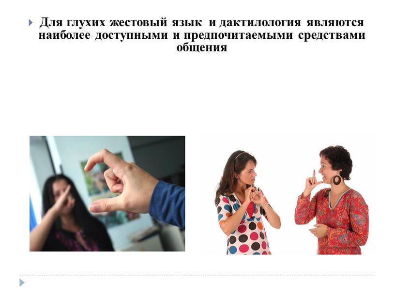 Для глухих жестовый язык и дактилология являются наиболее доступными и предпочитаемыми средствами общения