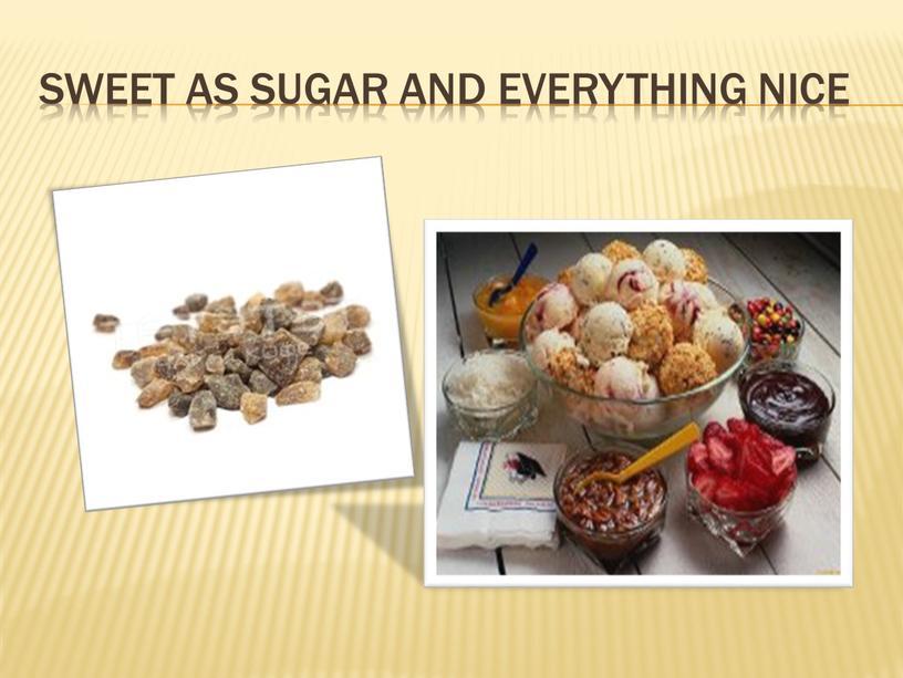 Sweet as sugar and everything nice