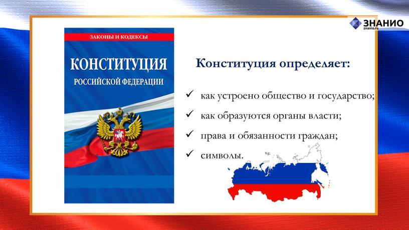 Конституция определяет: как устроено общество и государство; как образуются органы власти; права и обязанности граждан; символы