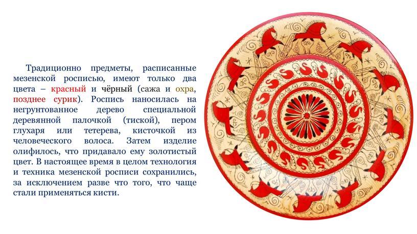 Традиционно предметы, расписанные мезенской росписью, имеют только два цвета – красный и чёрный (сажа и охра, позднее сурик)