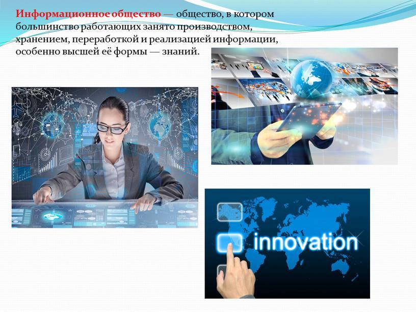 Информационное общество — общество, в котором большинство работающих занято производством, хранением, переработкой и реализацией информации, особенно высшей её формы — знаний