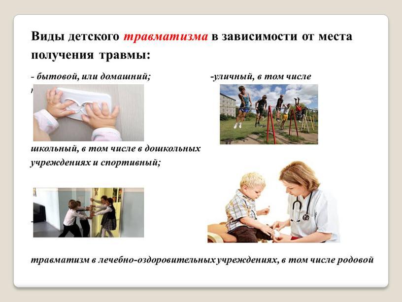Виды детского травматизма в зависимости от места получения травмы: - бытовой, или домашний; -уличный, в том числе транспортный; школьный, в том числе в дошкольных учреждениях…