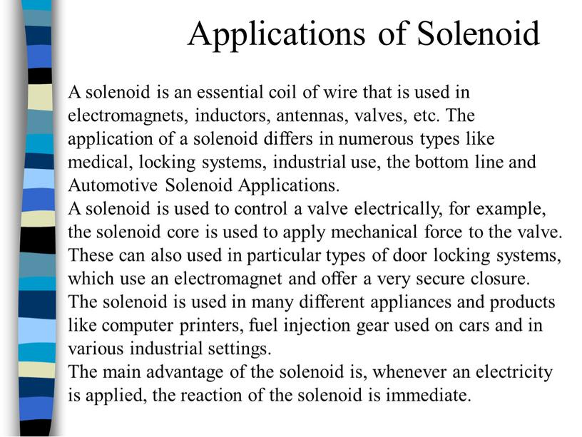 A solenoid is an essential coil of wire that is used in electromagnets, inductors, antennas, valves, etc