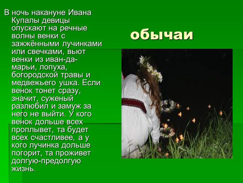 В ночь накануне Ивана Купалы девицы опускают на речные волны венки с зажжёнными лучинками или свечками, вьют венки из иван-да-марьи, лопуха, богородской травы и медвежьего…