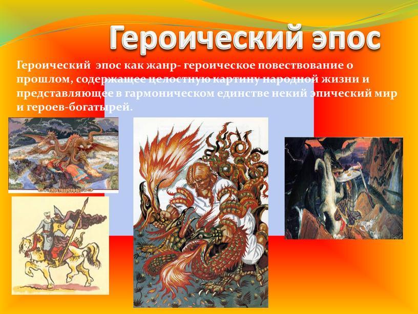 Героический эпос Героический эпос как жанр- героическое повествование о прошлом, содержащее целостную картину народной жизни и представляющее в гармоническом единстве некий эпический мир и героев-богатырей