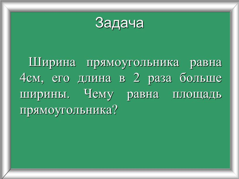 Ширина прямоугольника равна 4см, его длина в 2 раза больше ширины