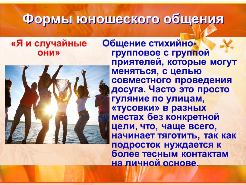 Формы юношеского общения Общение стихийно-групповое с группой приятелей, которые могут меняться, с целью совместного проведения досуга