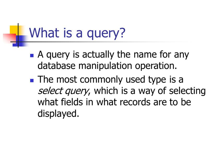 What is a query? A query is actually the name for any database manipulation operation