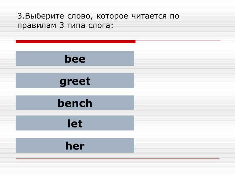 Выберите слово, которое читается по правилам 3 типа слога: bee greet bench let her