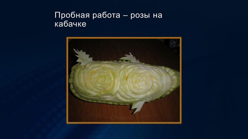 Пробная работа – розы на кабачке