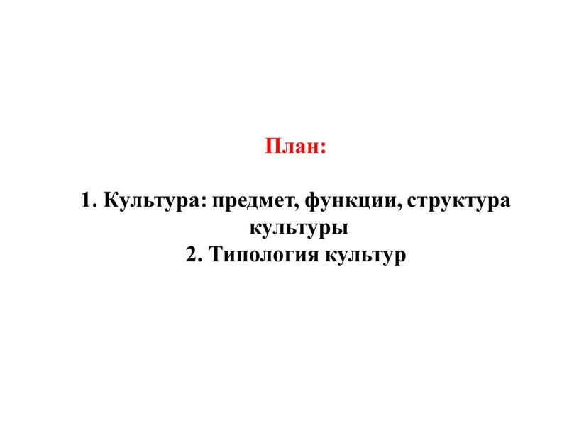 План: 1. Культура: предмет, функции, структура культуры 2