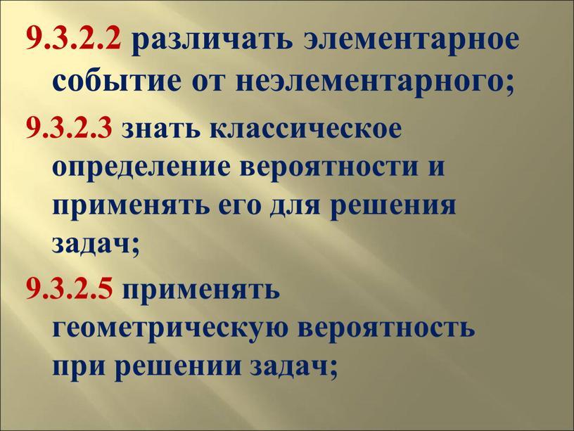 9.3.2.2 различать элементарное событие от неэлементарного; 9.3.2.3 знать классическое определение вероятности и применять его для решения задач; 9.3.2.5 применять геометрическую вероятность при решении задач;