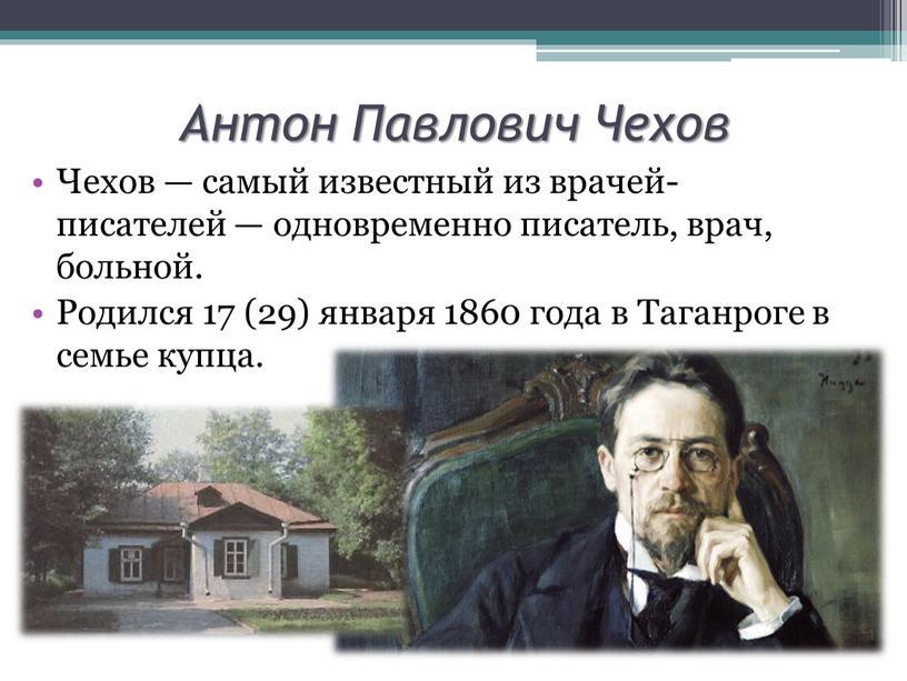 Антон Павлович Чехов Чехов — самый известный из врачей-писателей — одновременно писатель, врач, больной
