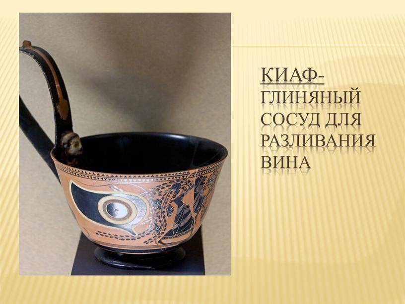 Киаф- глиняный сосуд для разливания вина