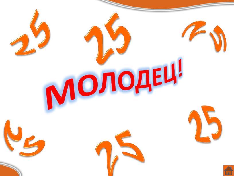МОЛОДЕЦ! 25 25 25 25 25 25