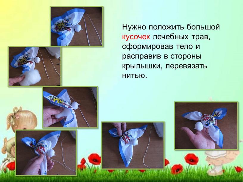 Нужно положить большой кусочек лечебных трав, сформировав тело и расправив в стороны крылышки, перевязать нитью