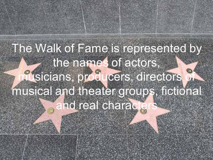 The Walk of Fame is represented by the names of actors, musicians, producers, directors of musical and theater groups, fictional and real characters