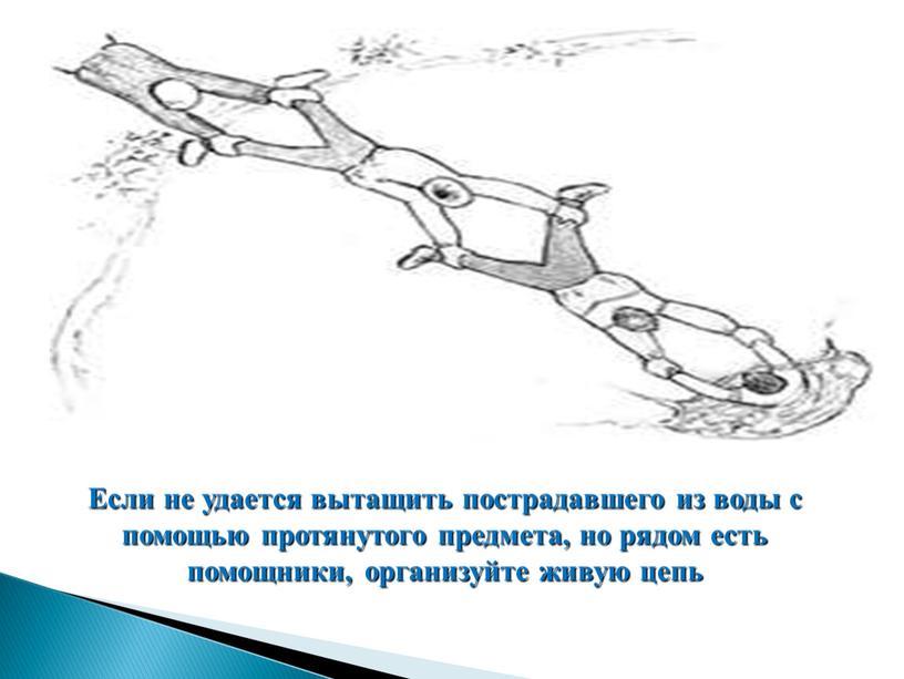 Если не удается вытащить пострадавшего из воды с помощью протянутого предмета, но рядом есть помощники, организуйте живую цепь