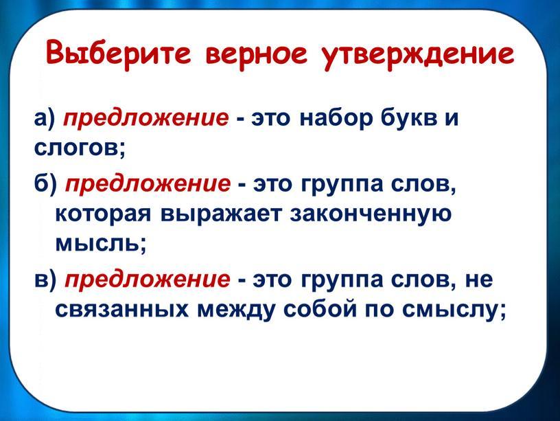 Выберите верное утверждение а) предложение - это набор букв и слогов; б) предложение - это группа слов, которая выражает законченную мысль; в) предложение - это…