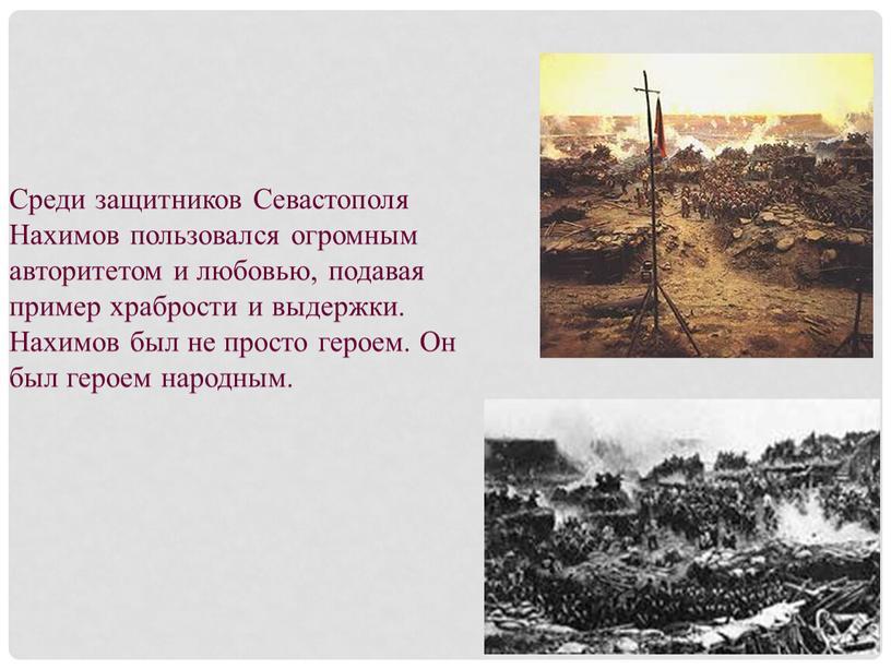 Среди защитников Севастополя Нахимов пользовался огромным авторитетом и любовью, подавая пример храбрости и выдержки