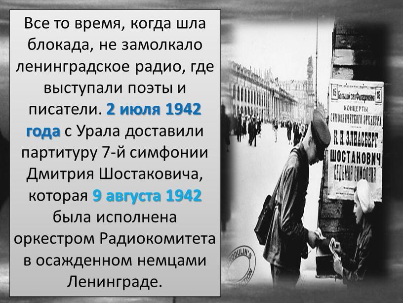 Все то время, когда шла блокада, не замолкало ленинградское радио, где выступали поэты и писатели