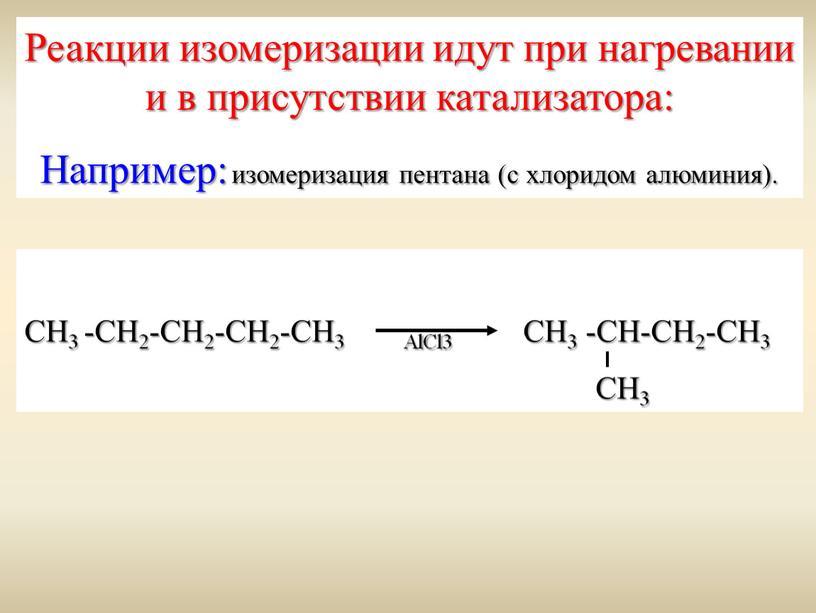 Реакции изомеризации идут при нагревании и в присутствии катализатора: