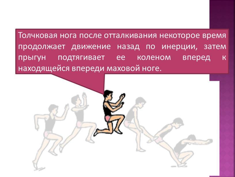 Толчковая нога после отталкивания некоторое время продолжает движение назад по инерции, затем прыгун подтягивает ее коленом вперед к находящейся впереди маховой ноге