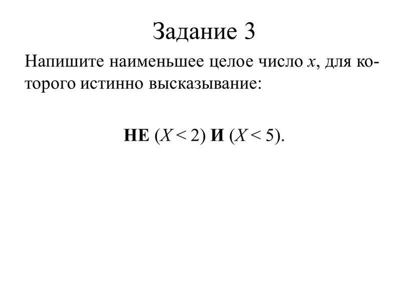 Задание 3 Напишите наименьшее целое число x , для которого истинно высказывание: