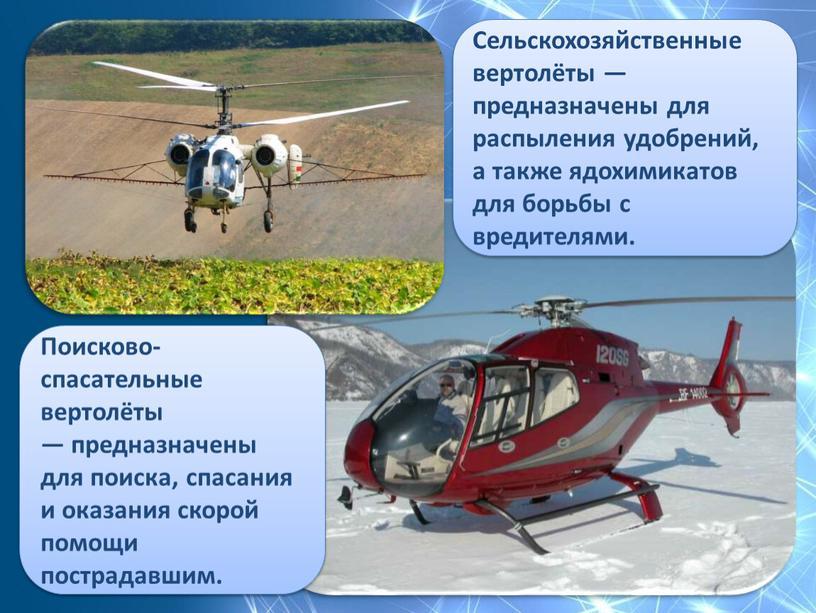 Сельскохозяйственные вертолёты — предназначены для распыления удобрений, а также ядохимикатов для борьбы с вредителями