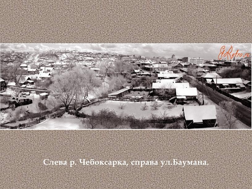 Слева р. Чебоксарка, справа ул