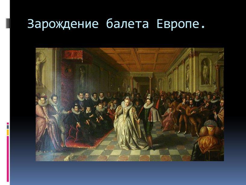 Зарождение балета Европе.
