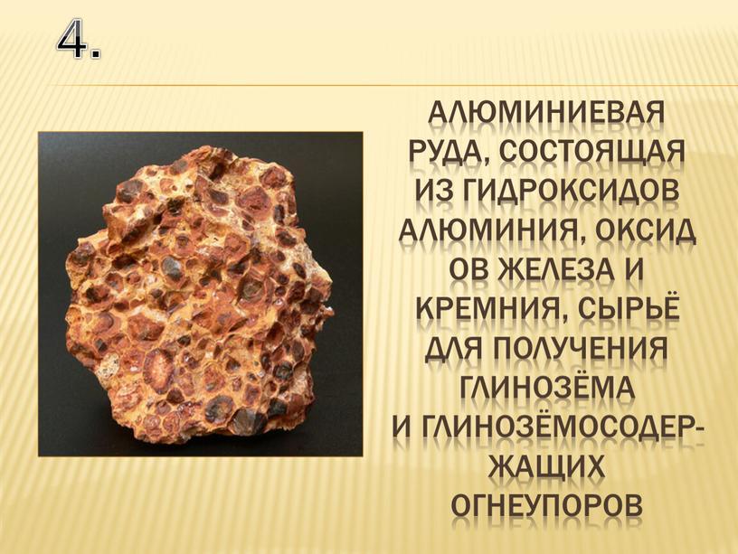 4. алюминиевая руда, состоящая из гидроксидов алюминия, оксидов железа и кремния, сырьё для получения глинозёма и глинозёмосодер-жащих огнеупоров