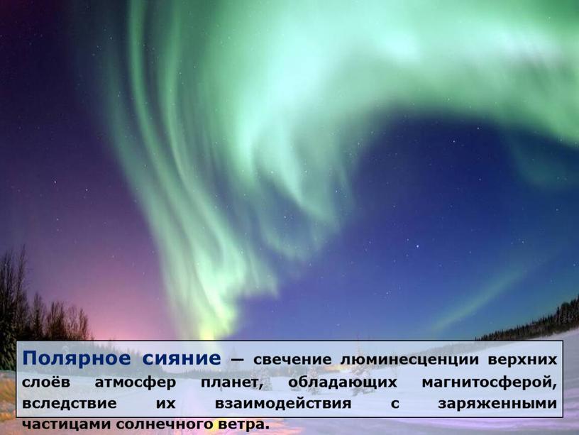 Полярное сияние — свечение люминесценции верхних слоёв атмосфер планет, обладающих магнитосферой, вследствие их взаимодействия с заряженными частицами солнечного ветра