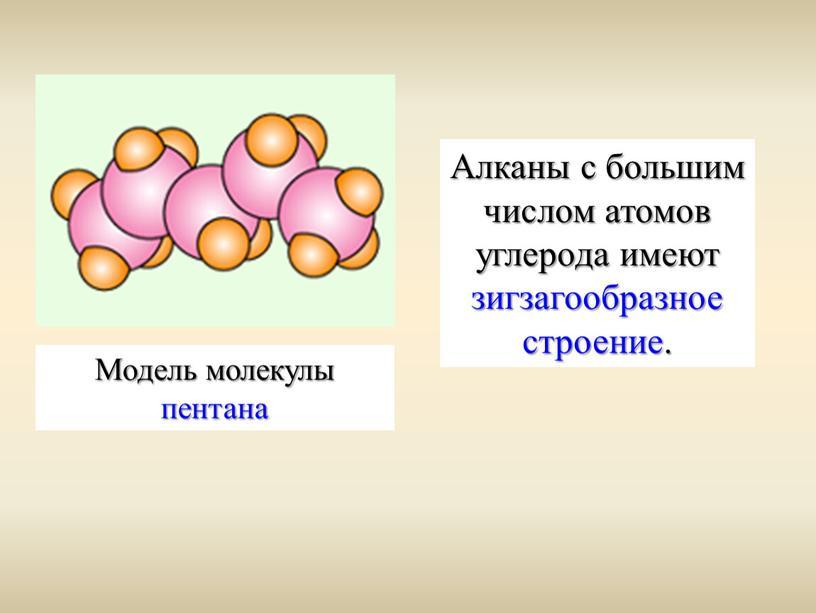 Модель молекулы пентана Алканы с большим числом атомов углерода имеют зигзагообразное строение
