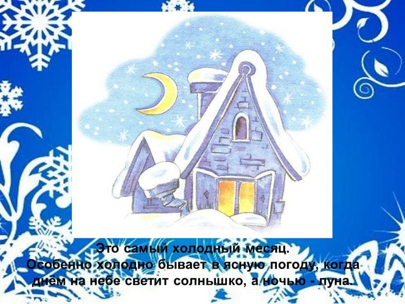 Это самый холодный месяц. Особенно холодно бывает в ясную погоду, когда днём на небе светит солнышко, а ночью - луна
