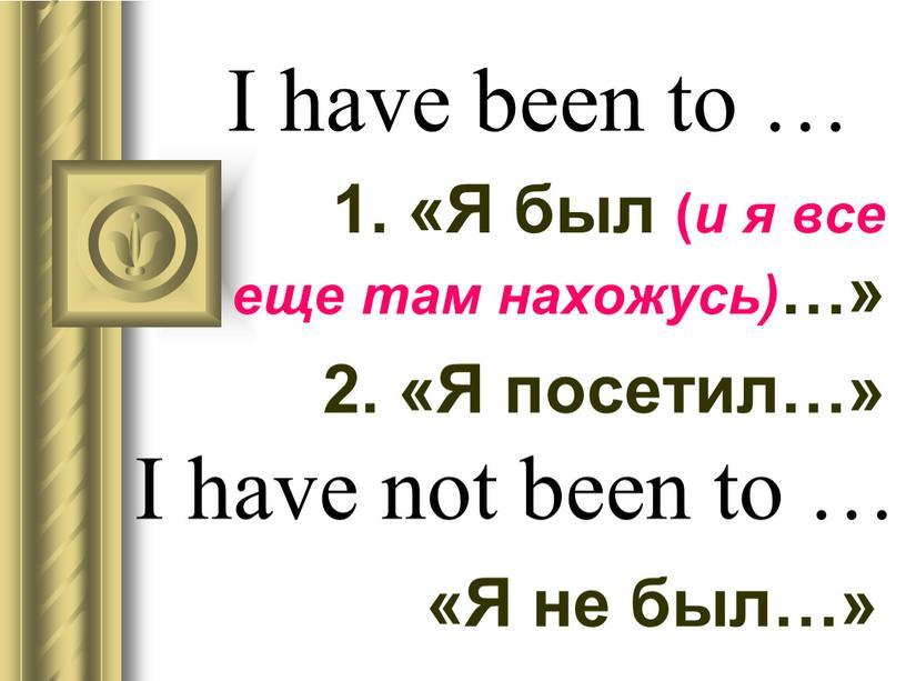 I have been to … 1. «Я был ( и я все еще там нахожусь) …» 2