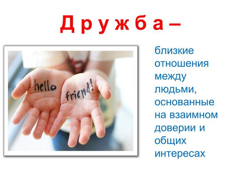 Д р у ж б а – близкие отношения между людьми, основанные на взаимном доверии и общих интересах