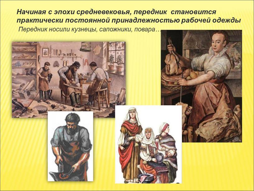 Начиная с эпохи средневековья, передник становится практически постоянной принадлежностью рабочей одежды