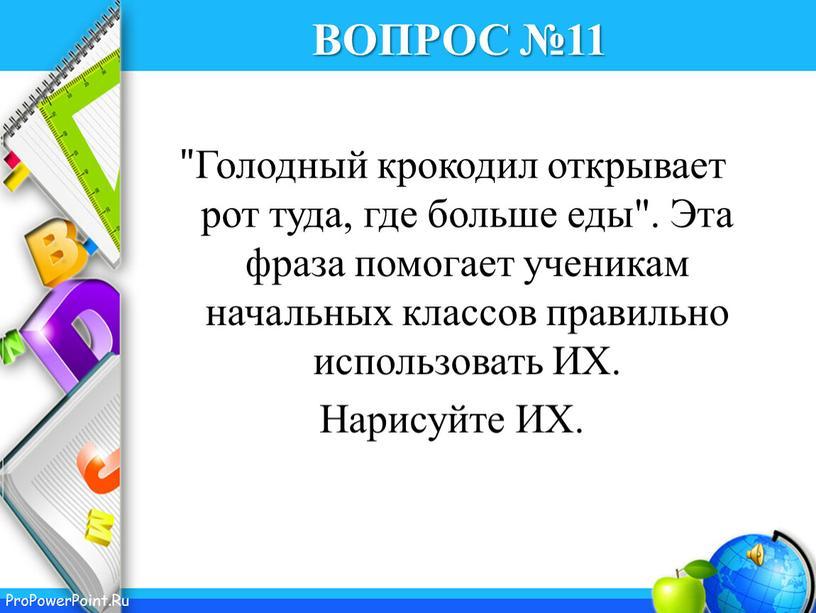 """ВОПРОС №11 """"Голодный крокодил открывает рот туда, где больше еды"""""""
